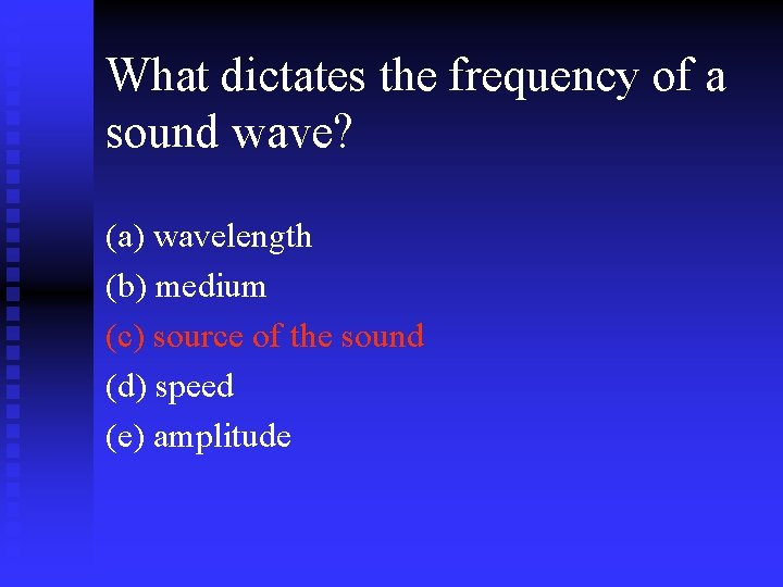 What dictates the frequency of a sound wave? (a) wavelength (b) medium (c) source