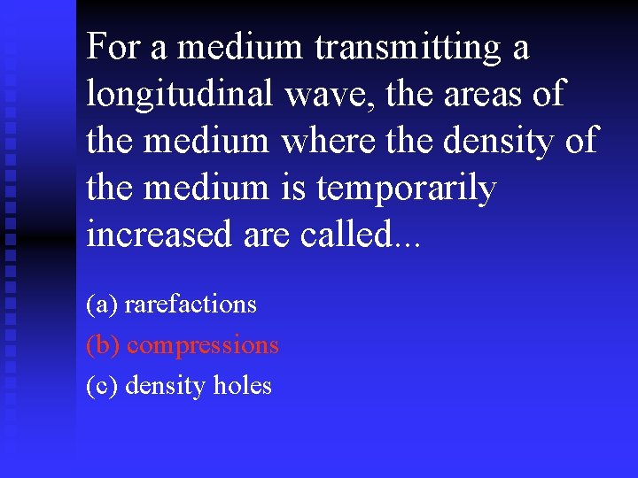 For a medium transmitting a longitudinal wave, the areas of the medium where the