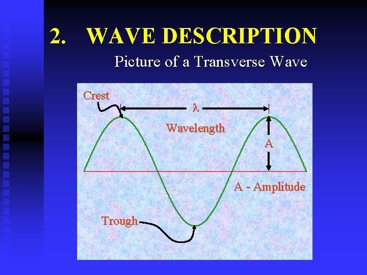 2. WAVE DESCRIPTION Picture of a Transverse Wave Crest Wavelength A A - Amplitude