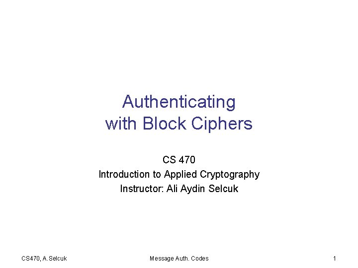 Authenticating with Block Ciphers CS 470 Introduction to Applied Cryptography Instructor: Ali Aydin Selcuk