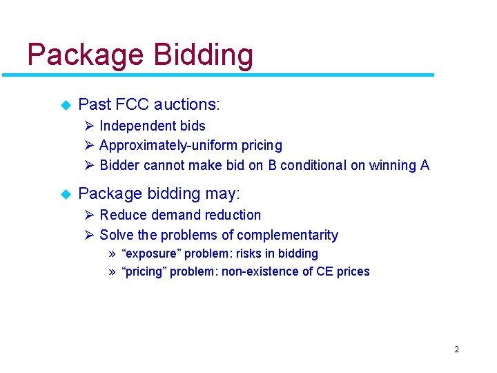 Package Bidding u Past FCC auctions: Ø Independent bids Ø Approximately-uniform pricing Ø Bidder