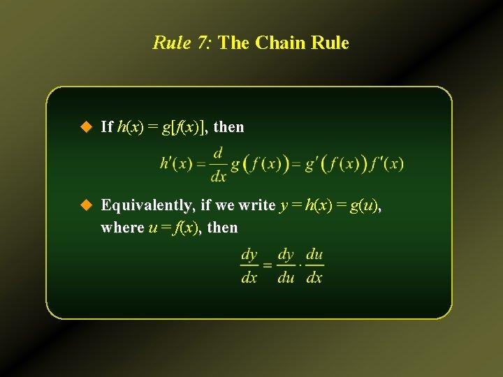 Rule 7: The Chain Rule u If h(x) = g[f(x)], then u Equivalently, if