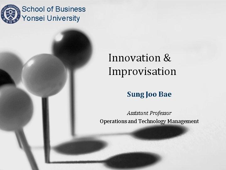 School of Business Yonsei University Innovation & Improvisation Sung Joo Bae Assistant Professor Operations