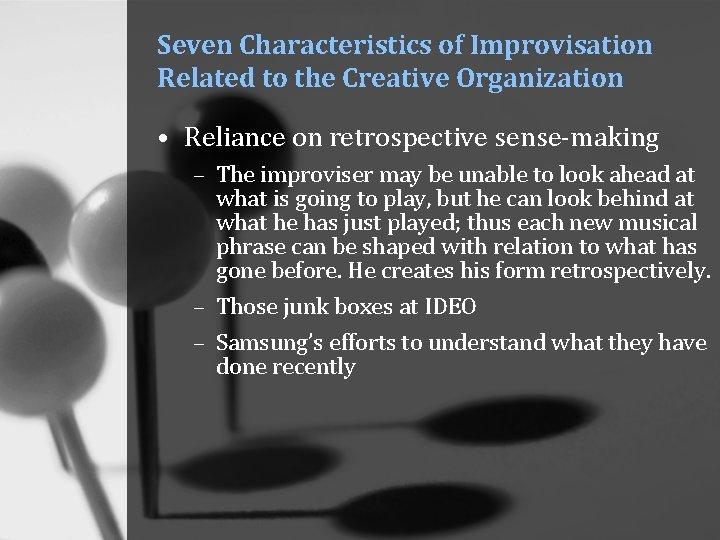 Seven Characteristics of Improvisation Related to the Creative Organization • Reliance on retrospective sense-making