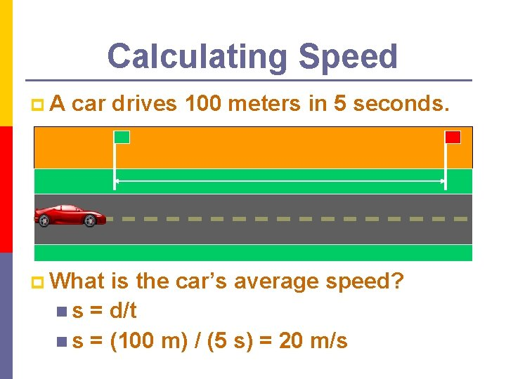 Calculating Speed p. A car drives 100 meters in 5 seconds. p What is
