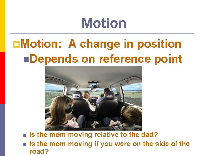 Motion p. Motion: A change in position n. Depends on reference point n n