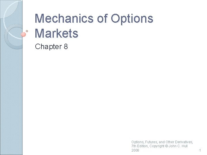 Mechanics of Options Markets Chapter 8 Options, Futures, and Other Derivatives, 7 th Edition,