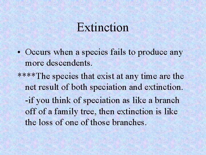Extinction • Occurs when a species fails to produce any more descendents. ****The species