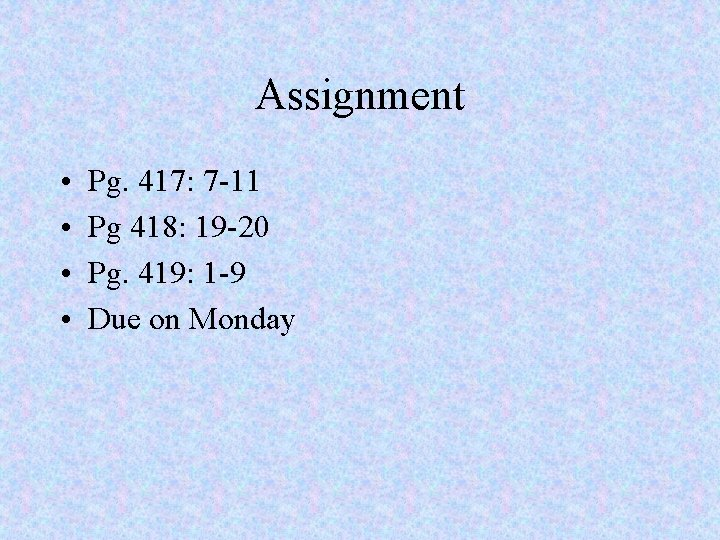 Assignment • • Pg. 417: 7 -11 Pg 418: 19 -20 Pg. 419: 1