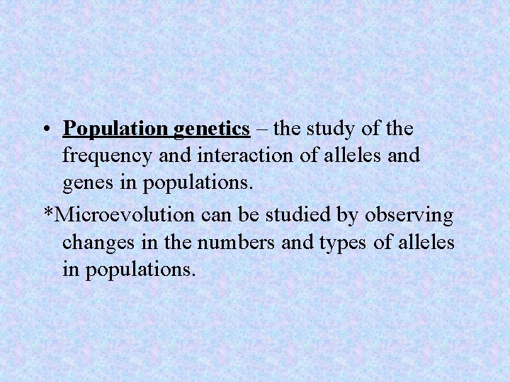 • Population genetics – the study of the frequency and interaction of alleles