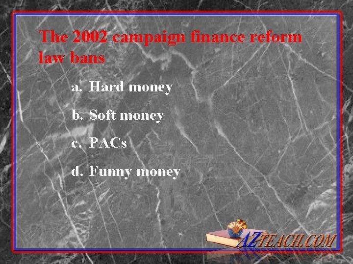 The 2002 campaign finance reform law bans a. Hard money b. Soft money c.