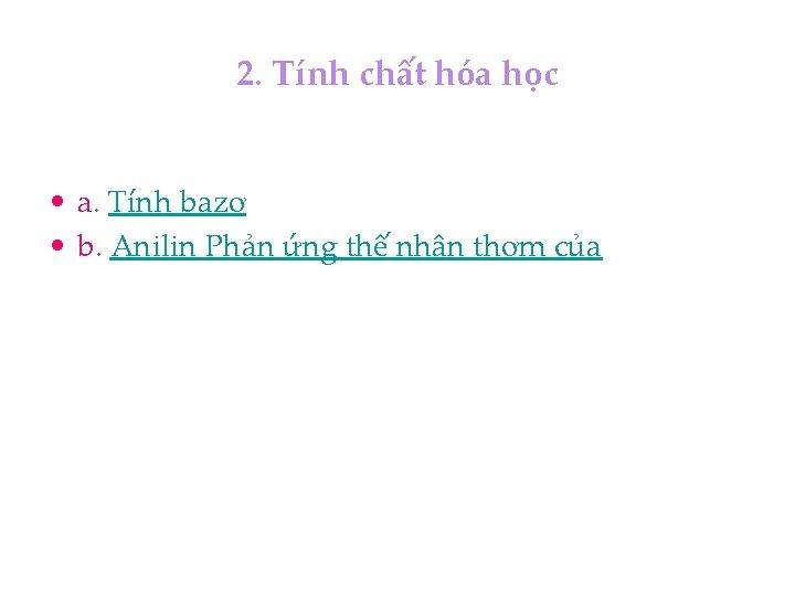 2. Tính chất hóa học • a. Tính bazơ • b. Anilin Phản ứng