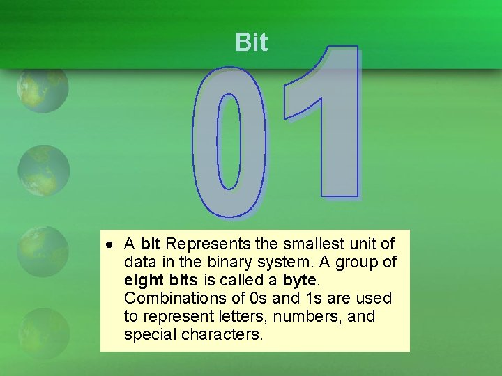 Bit A bit Represents the smallest unit of data in the binary system. A