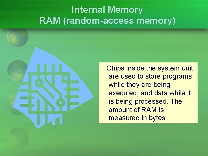 Internal Memory RAM (random-access memory) Chips inside the system unit are used to store