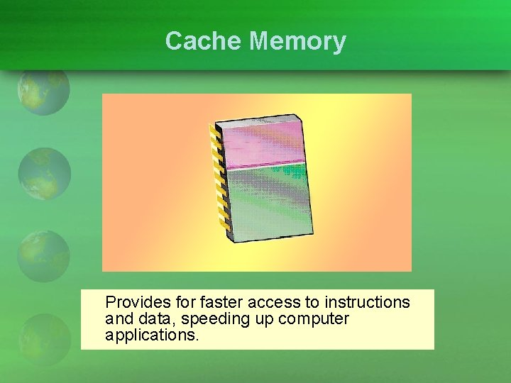 Cache Memory Provides for faster access to instructions and data, speeding up computer applications.