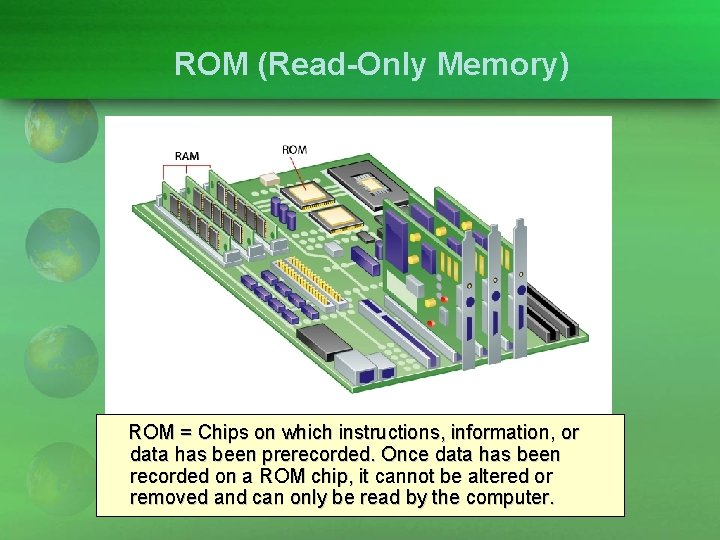 ROM (Read-Only Memory) ROM = Chips on which instructions, information, or data has been