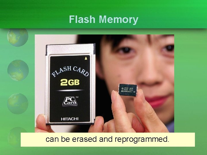 Flash Memory can be erased and reprogrammed.