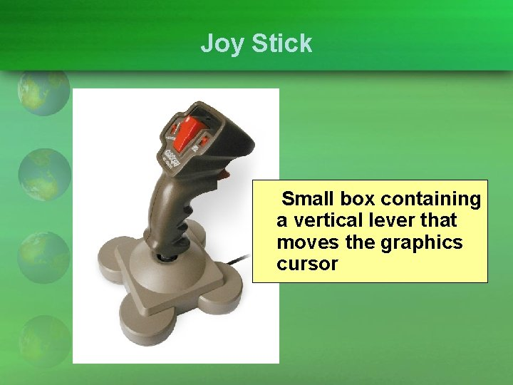 Joy Stick Small box containing a vertical lever that moves the graphics cursor