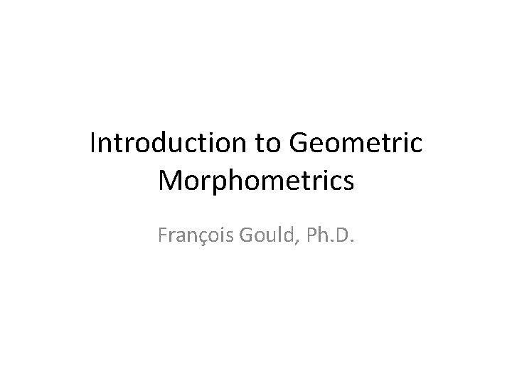 Introduction to Geometric Morphometrics François Gould, Ph. D.