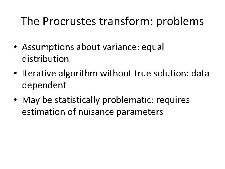 The Procrustes transform: problems • Assumptions about variance: equal distribution • Iterative algorithm without