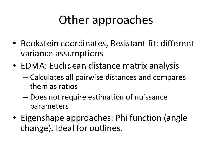 Other approaches • Bookstein coordinates, Resistant fit: different variance assumptions • EDMA: Euclidean distance
