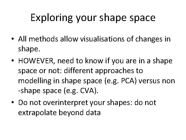 Exploring your shape space • All methods allow visualisations of changes in shape. •