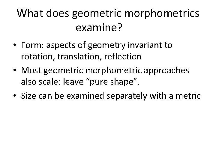 What does geometric morphometrics examine? • Form: aspects of geometry invariant to rotation, translation,
