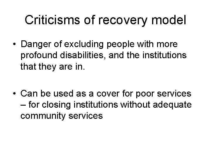 Criticisms of recovery model • Danger of excluding people with more profound disabilities, and