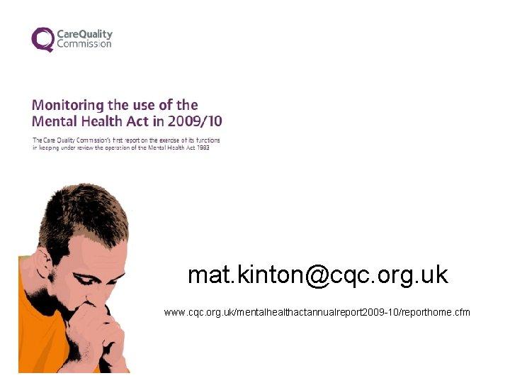 mat. kinton@cqc. org. uk www. cqc. org. uk/mentalhealthactannualreport 2009 -10/reporthome. cfm