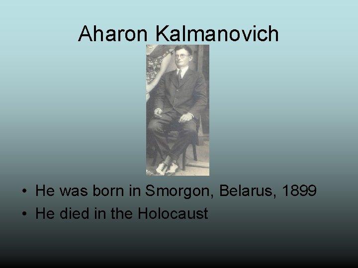Aharon Kalmanovich • He was born in Smorgon, Belarus, 1899 • He died in