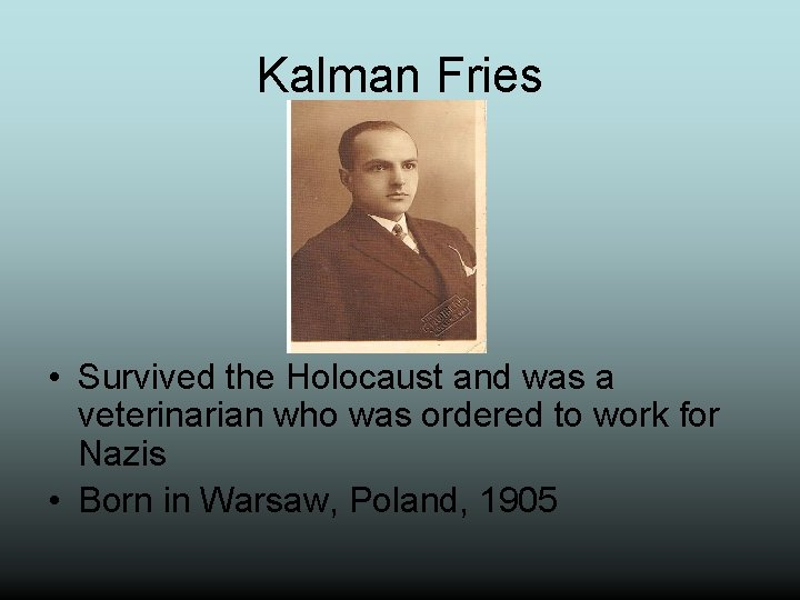 Kalman Fries • Survived the Holocaust and was a veterinarian who was ordered to