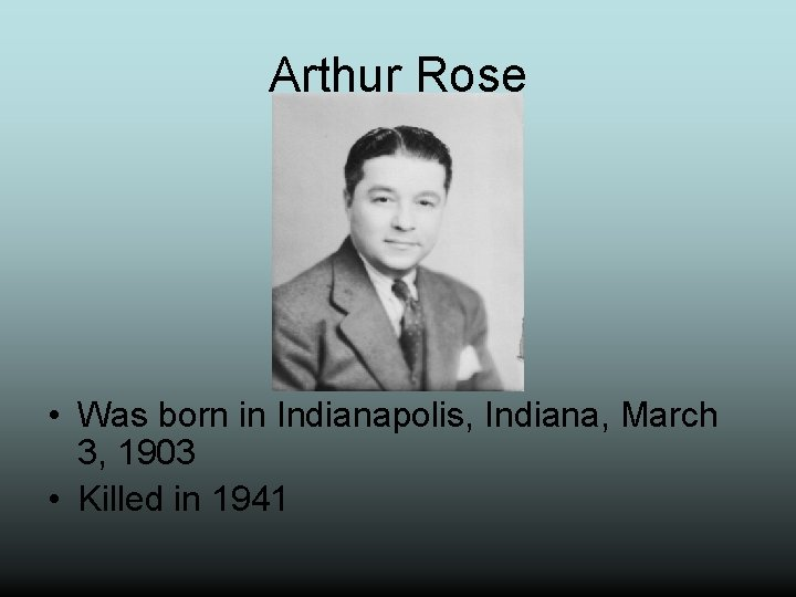 Arthur Rose • Was born in Indianapolis, Indiana, March 3, 1903 • Killed in