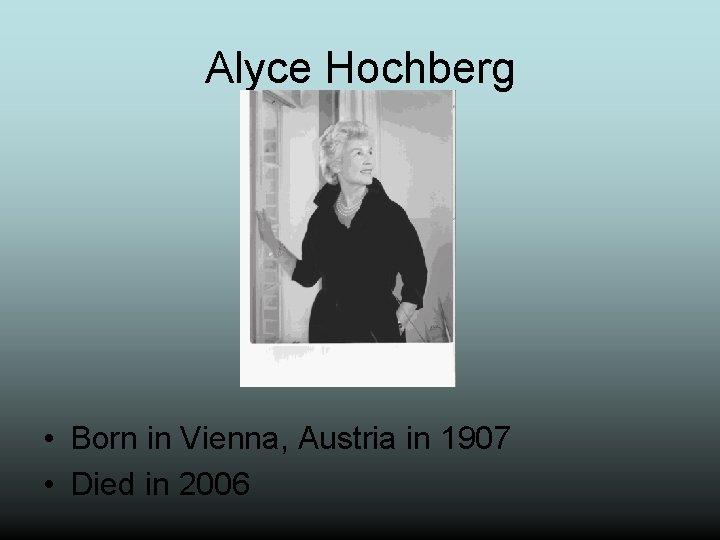 Alyce Hochberg • Born in Vienna, Austria in 1907 • Died in 2006