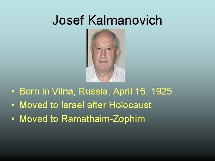 Josef Kalmanovich • Born in Vilna, Russia, April 15, 1925 • Moved to Israel