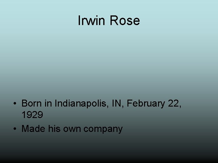 Irwin Rose • Born in Indianapolis, IN, February 22, 1929 • Made his own