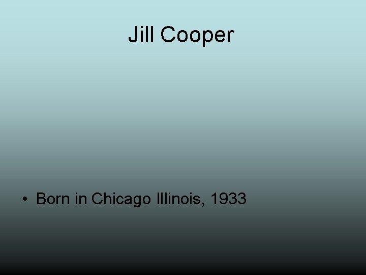 Jill Cooper • Born in Chicago Illinois, 1933