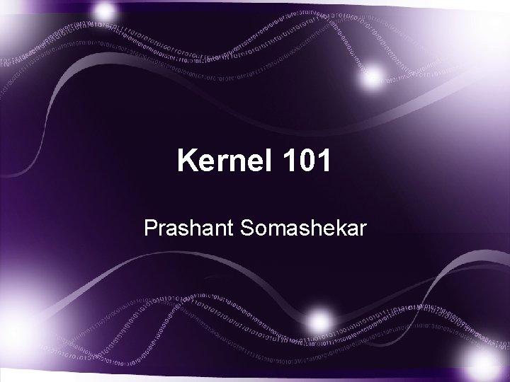 Kernel 101 Prashant Somashekar