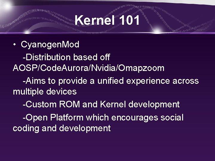 Kernel 101 • Cyanogen. Mod -Distribution based off AOSP/Code. Aurora/Nvidia/Omapzoom -Aims to provide a