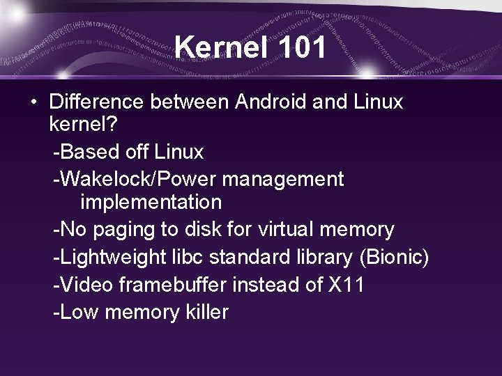 Kernel 101 • Difference between Android and Linux kernel? -Based off Linux -Wakelock/Power management