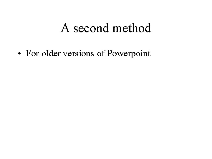 A second method • For older versions of Powerpoint