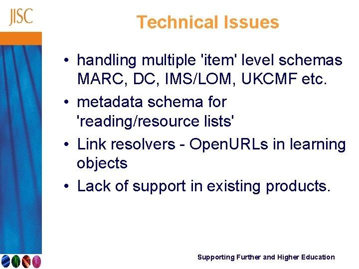 Technical Issues • handling multiple 'item' level schemas MARC, DC, IMS/LOM, UKCMF etc. •
