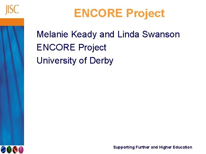 ENCORE Project Melanie Keady and Linda Swanson ENCORE Project University of Derby Supporting Further