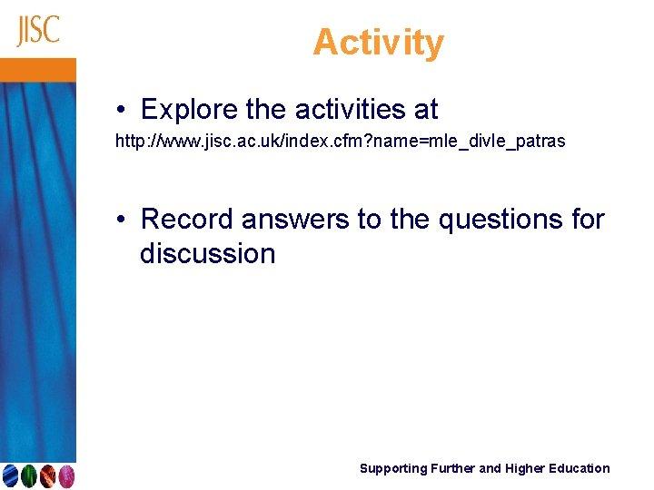 Activity • Explore the activities at http: //www. jisc. ac. uk/index. cfm? name=mle_divle_patras •