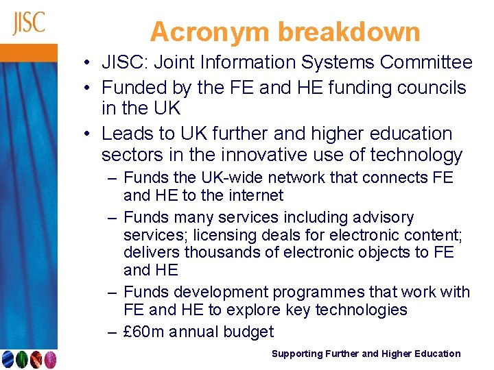 Acronym breakdown • JISC: Joint Information Systems Committee • Funded by the FE and