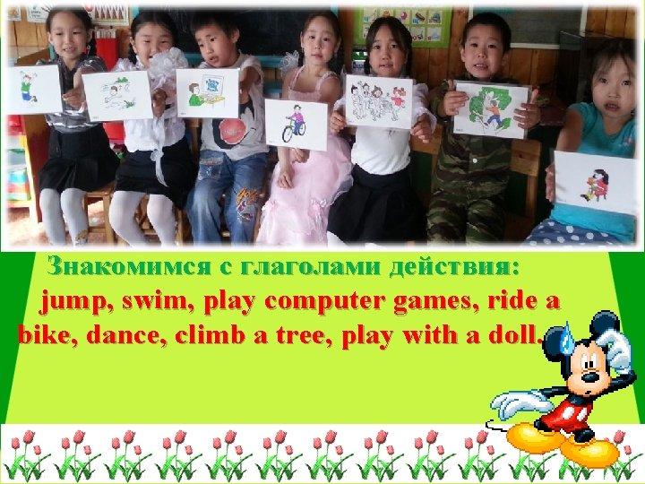 Знакомимся с глаголами действия: jump, swim, play computer games, ride a bike, dance, climb
