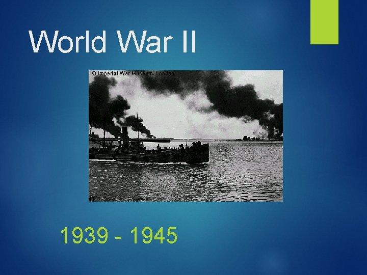 World War II 1939 - 1945