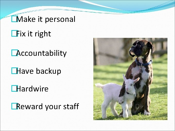 �Make it personal �Fix it right �Accountability �Have backup �Hardwire �Reward your staff