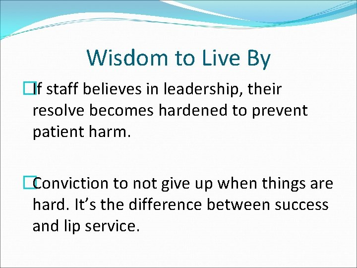 Wisdom to Live By �If staff believes in leadership, their resolve becomes hardened to