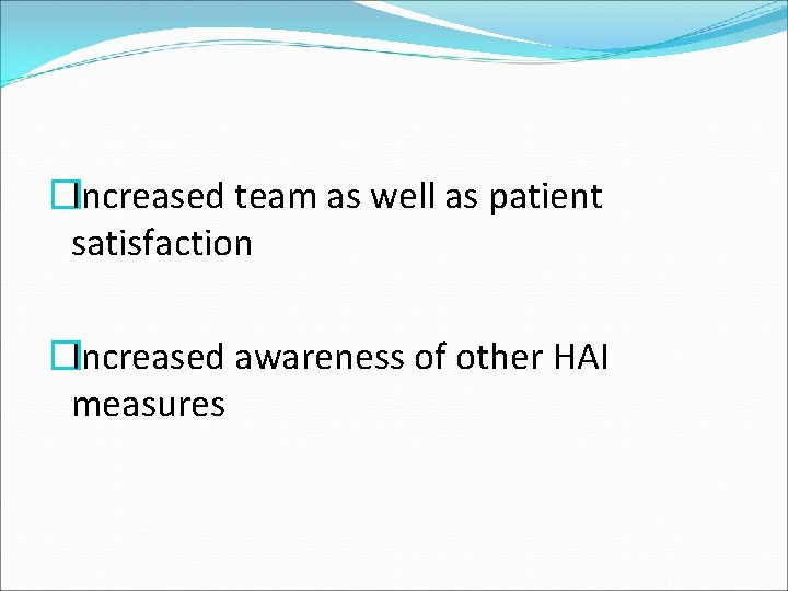 �Increased team as well as patient satisfaction �Increased awareness of other HAI measures