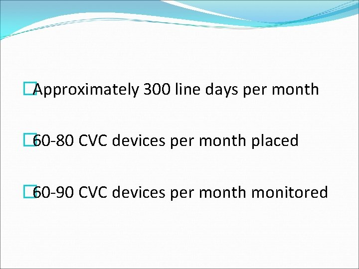 �Approximately 300 line days per month � 60 -80 CVC devices per month placed